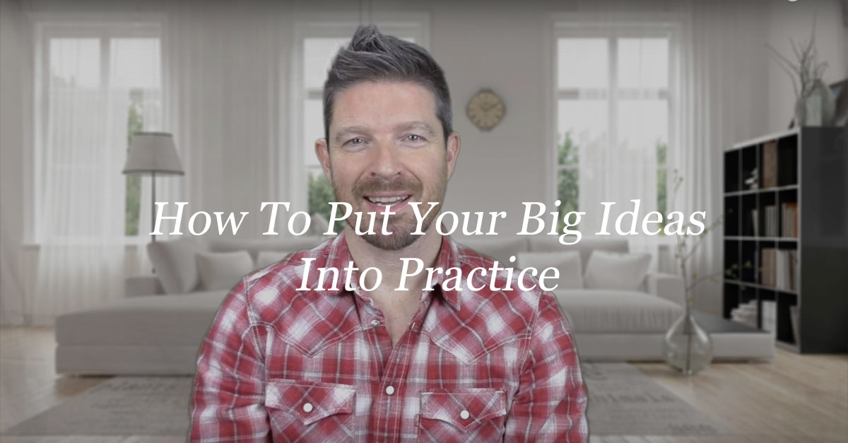 How To Put Your Big Ideas Into Practice