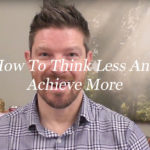 How to think less and achieve more