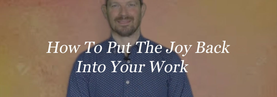 How To Put The Joy Back Into Your Work