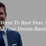 How To Bust Fear And Build Your Dream Business