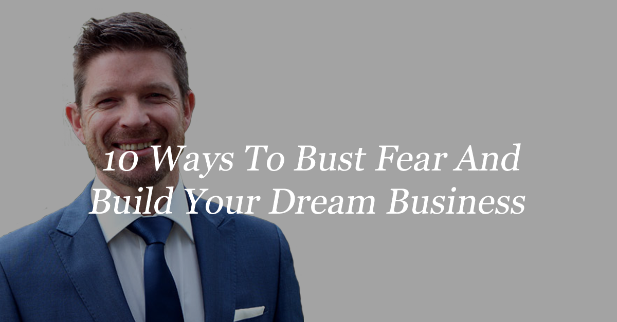 10 Ways To Bust Fear And Build Your Dream Business