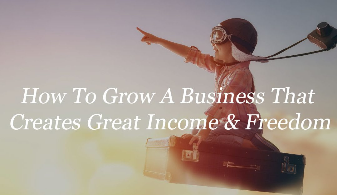 How to grow a business that creates great income & freedom, blog post by carl brooks