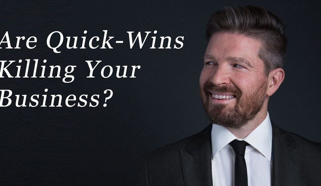 Are Quick-Wins Killing Your Business?